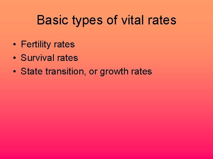 Basic types of vital rates • Fertility rates • Survival rates • State transition,