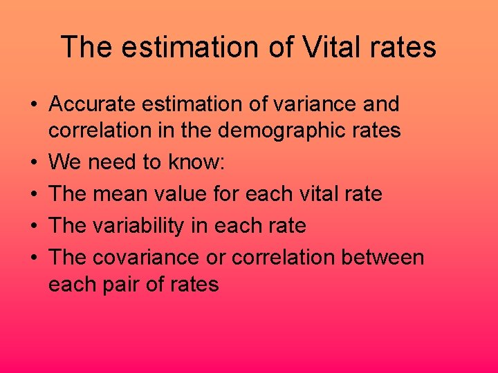 The estimation of Vital rates • Accurate estimation of variance and correlation in the