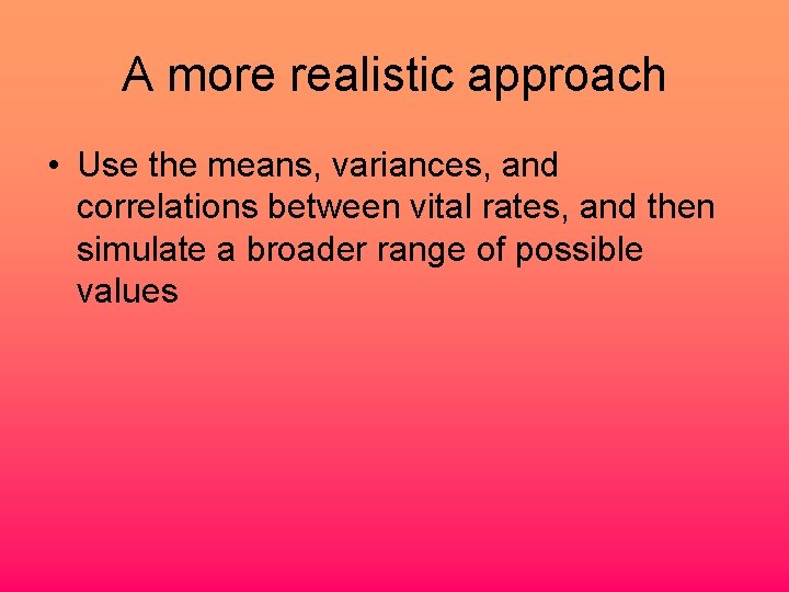 A more realistic approach • Use the means, variances, and correlations between vital rates,