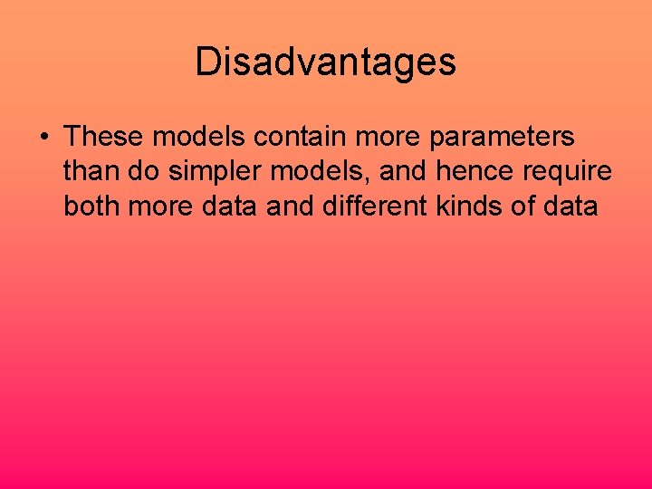 Disadvantages • These models contain more parameters than do simpler models, and hence require