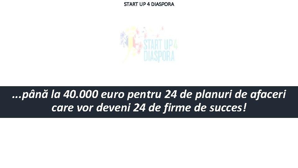 START UP 4 DIASPORA . . . până la 40. 000 euro pentru 24