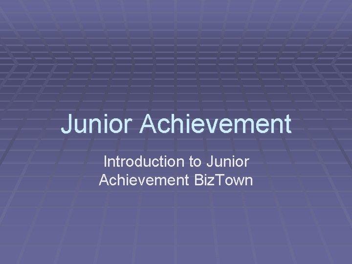 Junior Achievement Introduction to Junior Achievement Biz. Town