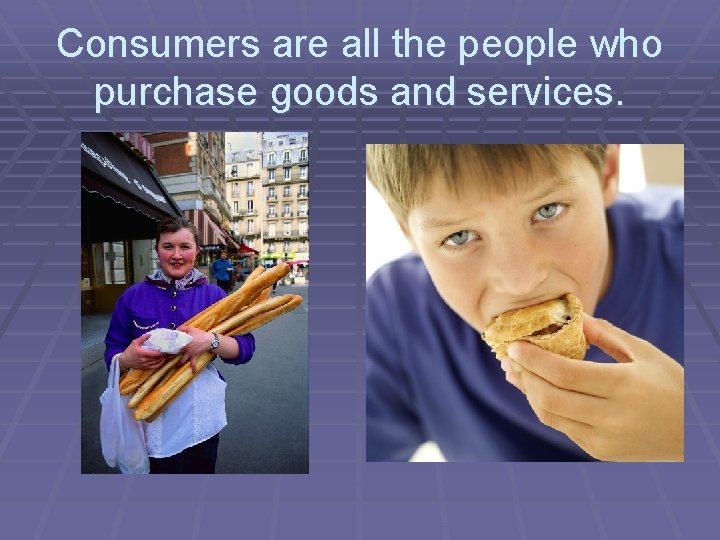 Consumers are all the people who purchase goods and services.