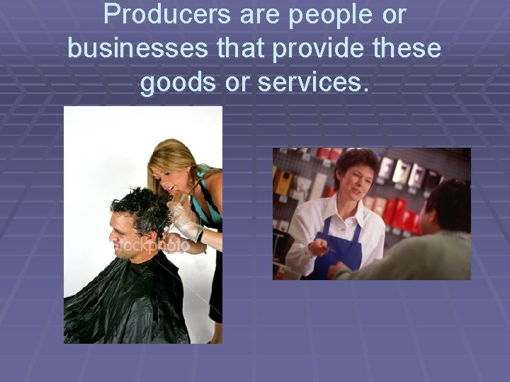 Producers are people or businesses that provide these goods or services.