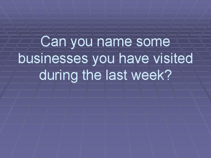 Can you name some businesses you have visited during the last week?