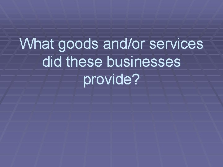 What goods and/or services did these businesses provide?