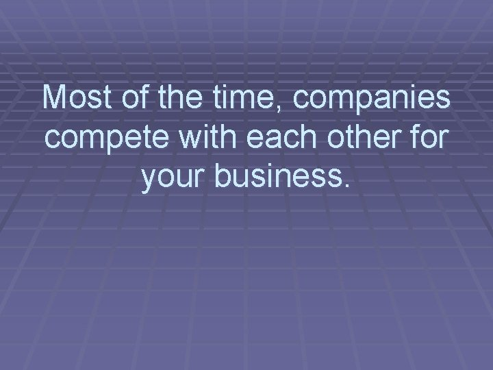 Most of the time, companies compete with each other for your business.