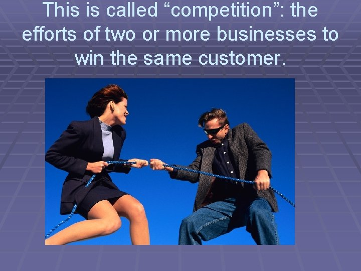 """This is called """"competition"""": the efforts of two or more businesses to win the"""
