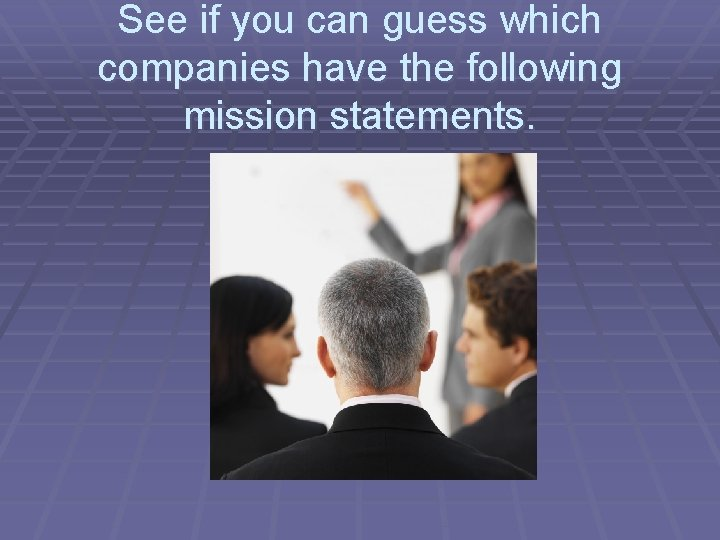 See if you can guess which companies have the following mission statements.
