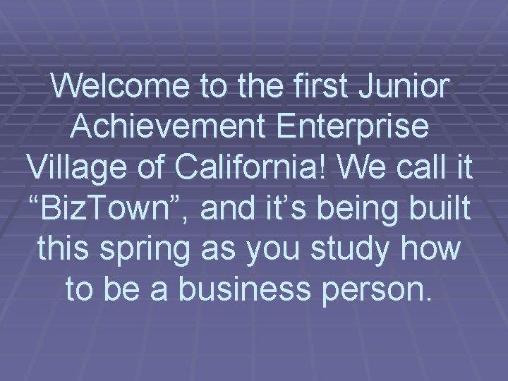 "Welcome to the first Junior Achievement Enterprise Village of California! We call it ""Biz."