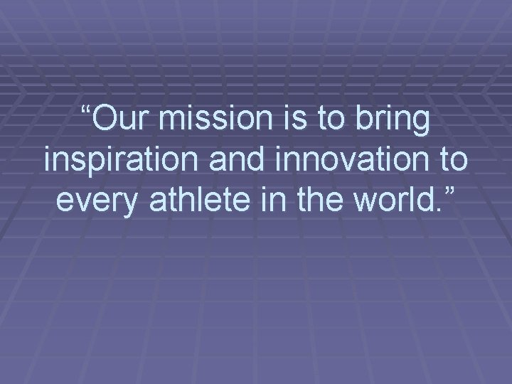 """""""Our mission is to bring inspiration and innovation to every athlete in the world."""