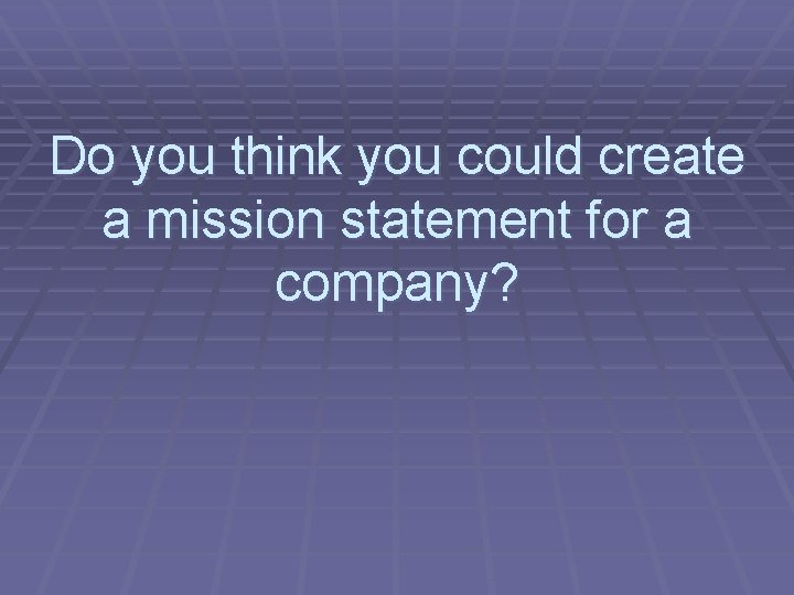Do you think you could create a mission statement for a company?