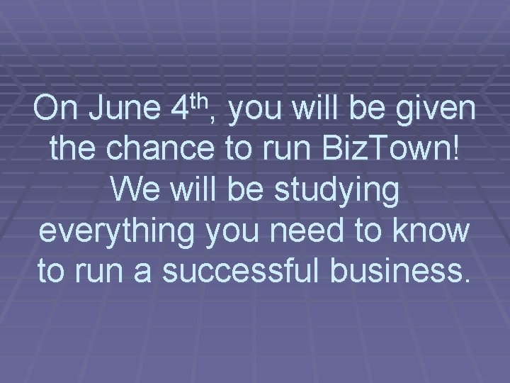 On June 4 th, you will be given the chance to run Biz. Town!