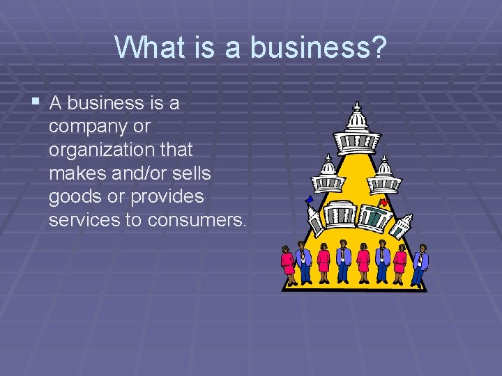 What is a business? § A business is a company or organization that makes