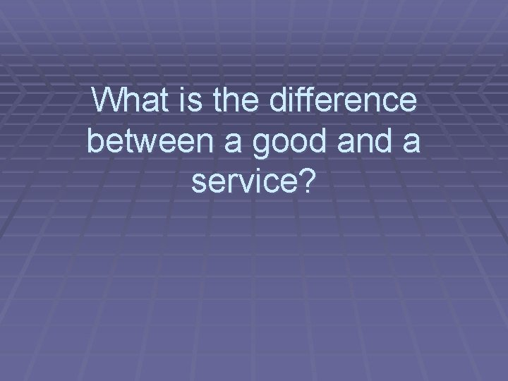What is the difference between a good and a service?