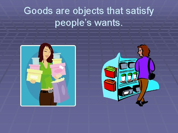 Goods are objects that satisfy people's wants.