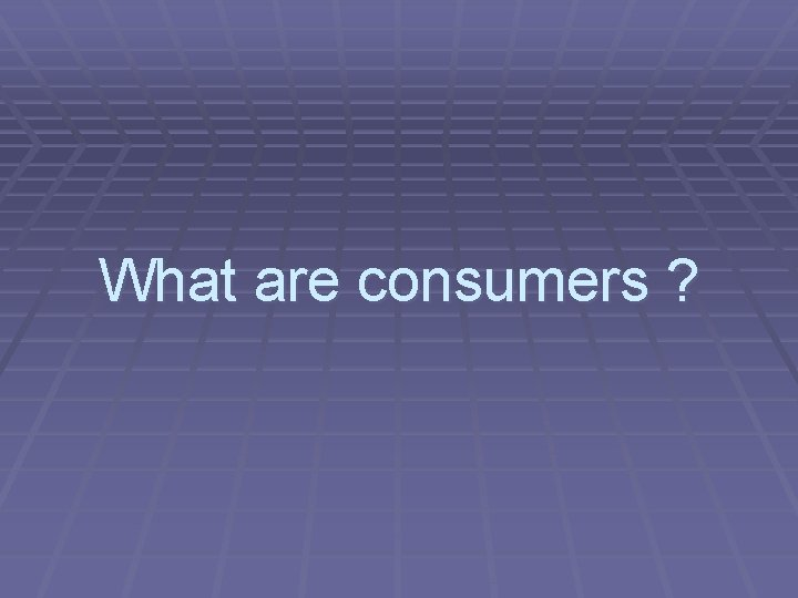 What are consumers ?