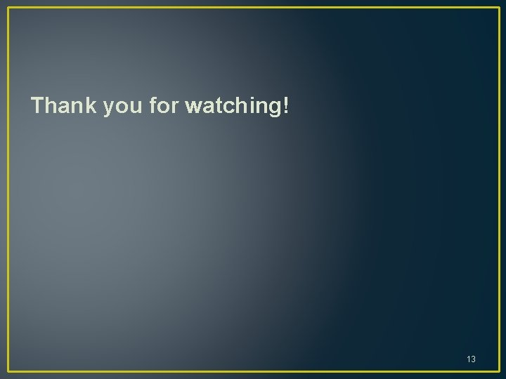 Thank you for watching! 13