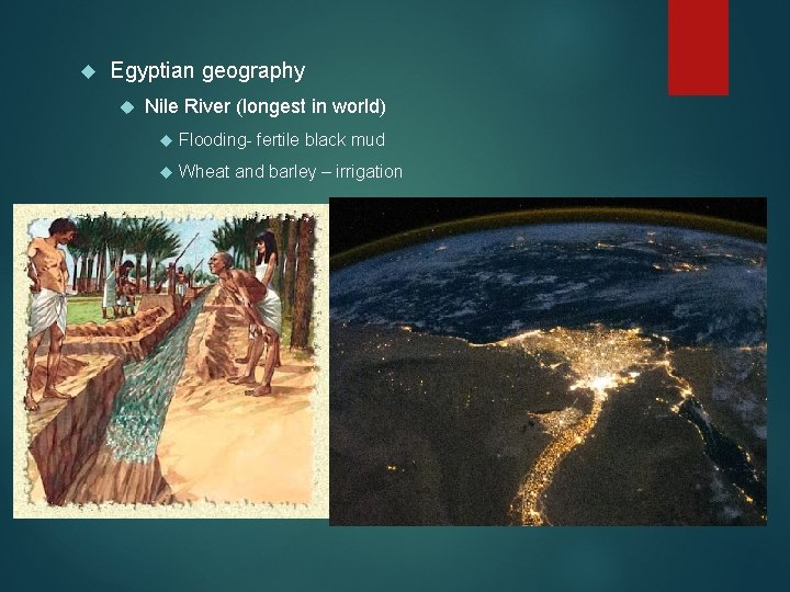 Egyptian geography Nile River (longest in world) Flooding- fertile black mud Wheat and