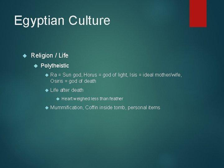 Egyptian Culture Religion / Life Polytheistic Ra = Sun god, Horus = god of