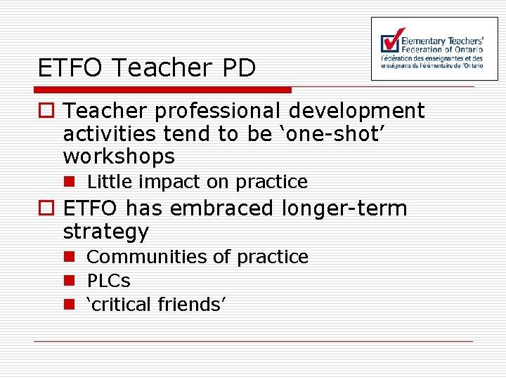 ETFO Teacher PD o Teacher professional development activities tend to be 'one-shot' workshops n