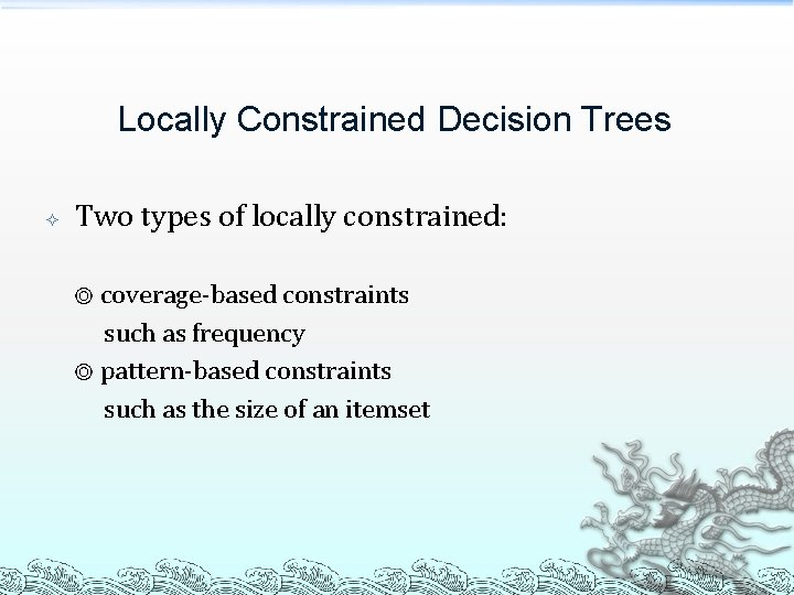 Locally Constrained Decision Trees Two types of locally constrained: ◎ coverage-based constraints such as