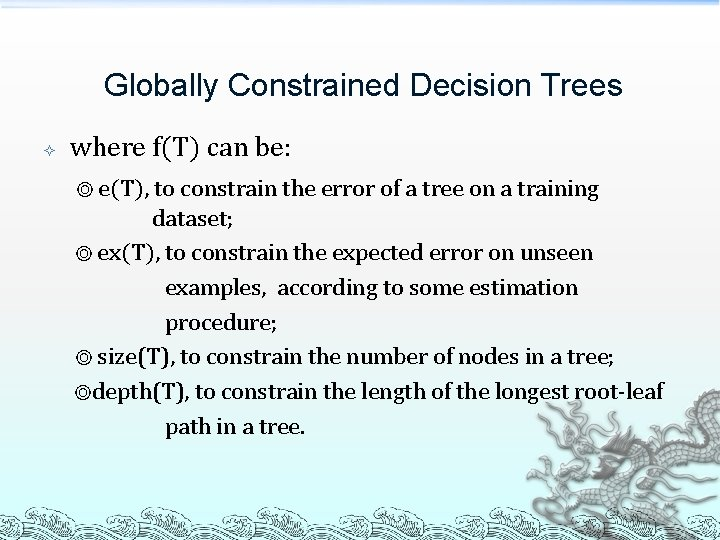 Globally Constrained Decision Trees where f(T) can be: ◎ e(T), to constrain the error