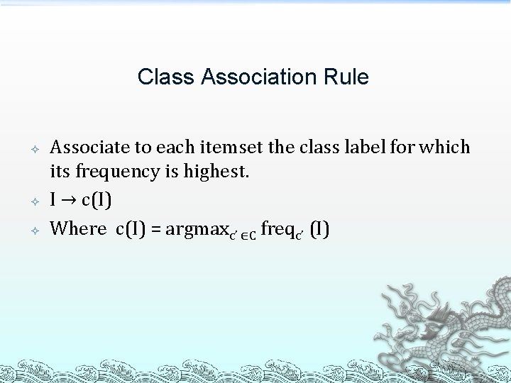 Class Association Rule Associate to each itemset the class label for which its frequency