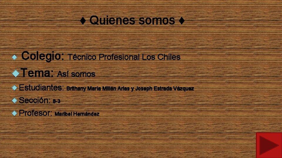 ♦ Quienes somos ♦ Colegio: Técnico Profesional Los Chiles Tema: Así somos Estudiantes: