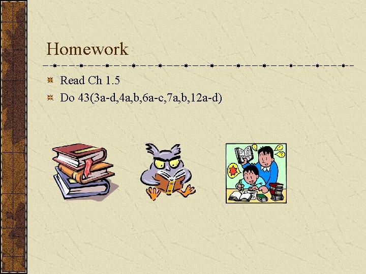 Homework Read Ch 1. 5 Do 43(3 a-d, 4 a, b, 6 a-c, 7
