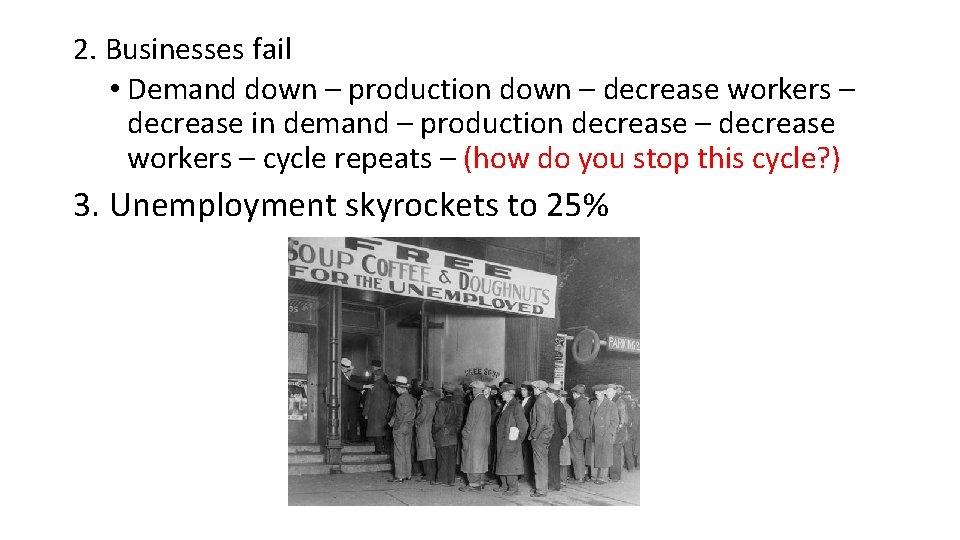 2. Businesses fail • Demand down – production down – decrease workers – decrease