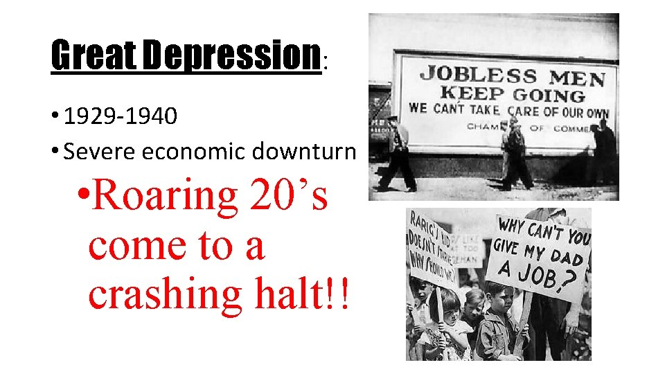 Great Depression: • 1929 -1940 • Severe economic downturn • Roaring 20's come to