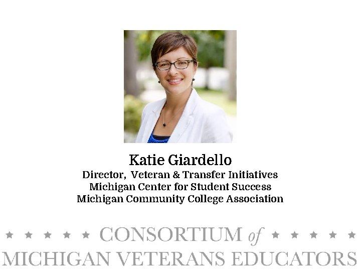 Katie Giardello Director, Veteran & Transfer Initiatives Michigan Center for Student Success Michigan Community