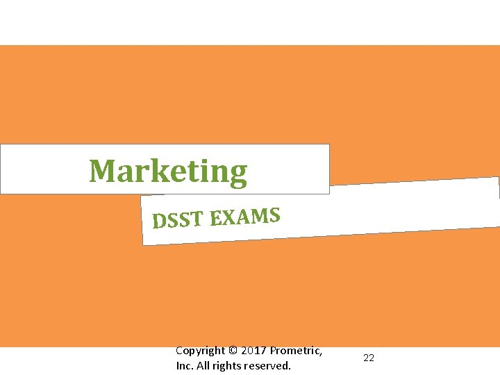 Marketing DSST EXAMS Copyright © 2017 Prometric, Inc. All rights reserved. 22