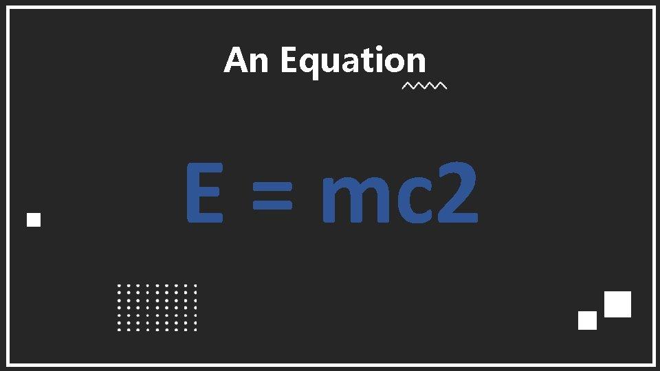 An Equation E = mc 2