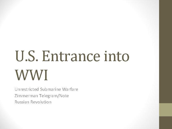 U. S. Entrance into WWI Unrestricted Submarine Warfare Zimmerman Telegram/Note Russian Revolution