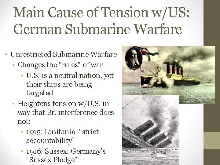 Main Cause of Tension w/US: German Submarine Warfare • Unrestricted Submarine Warfare • Changes
