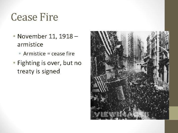 Cease Fire • November 11, 1918 – armistice • Armistice = cease fire •