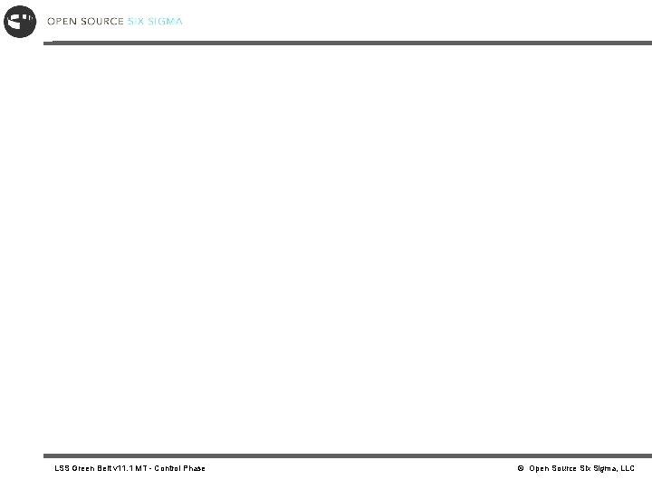 LSS Green Belt v 11. 1 MT - Control Phase © Open Source Six