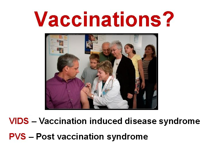 Vaccinations? VIDS – Vaccination induced disease syndrome PVS – Post vaccination syndrome