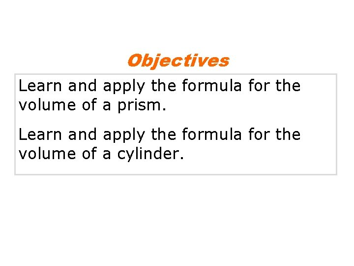 Objectives Learn and apply the formula for the volume of a prism. Learn and