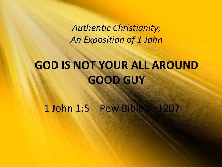 Authentic Christianity; An Exposition of 1 John GOD IS NOT YOUR ALL AROUND GOOD