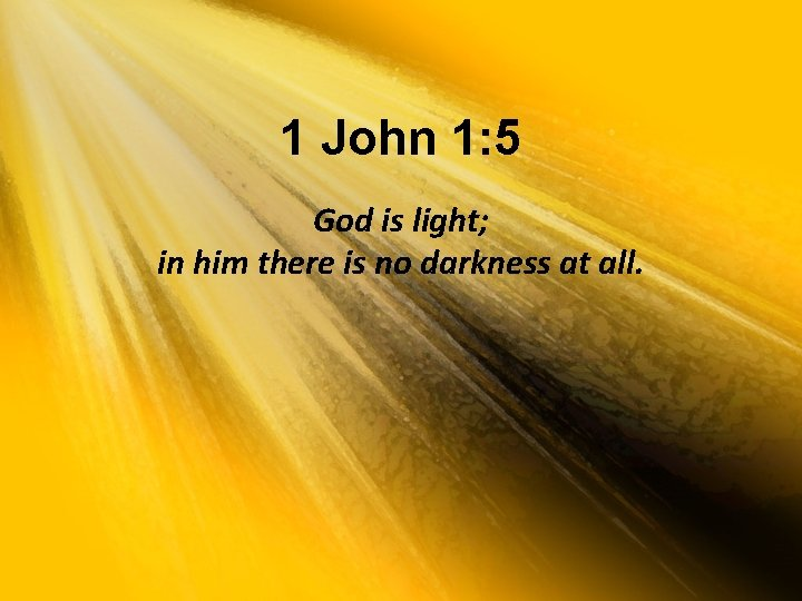 1 John 1: 5 God is light; in him there is no darkness at