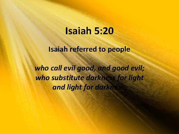 Isaiah 5: 20 Isaiah referred to people who call evil good, and good evil;