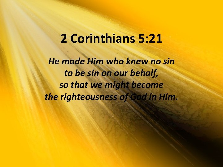 2 Corinthians 5: 21 He made Him who knew no sin to be sin