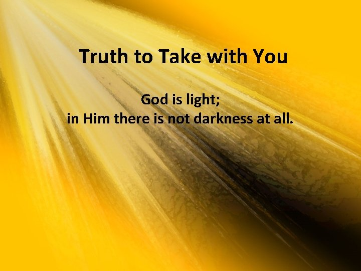 Truth to Take with You God is light; in Him there is not darkness
