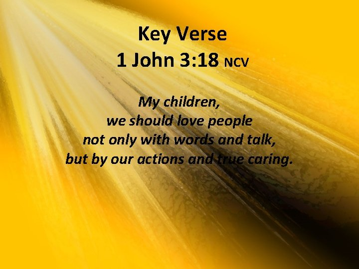 Key Verse 1 John 3: 18 NCV My children, we should love people not