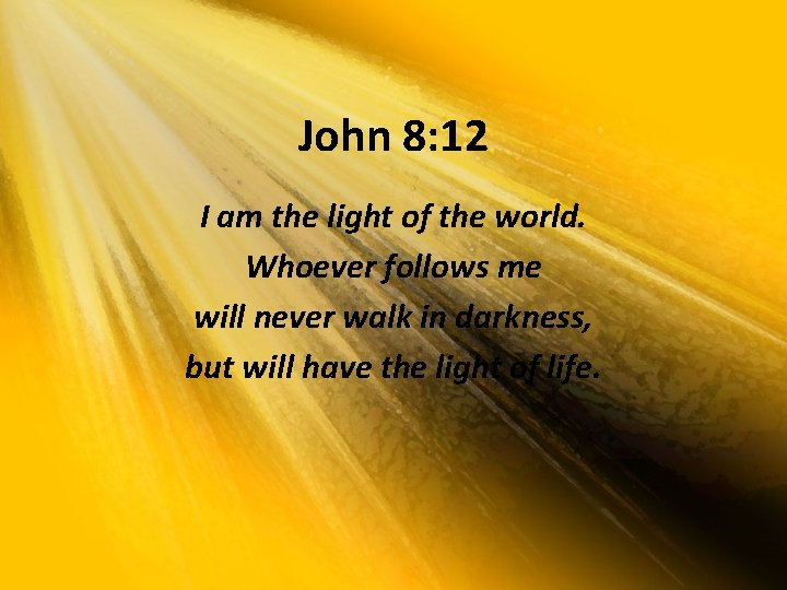 John 8: 12 I am the light of the world. Whoever follows me will