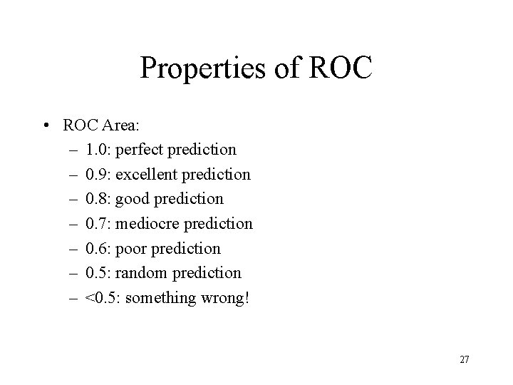 Properties of ROC • ROC Area: – 1. 0: perfect prediction – 0. 9: