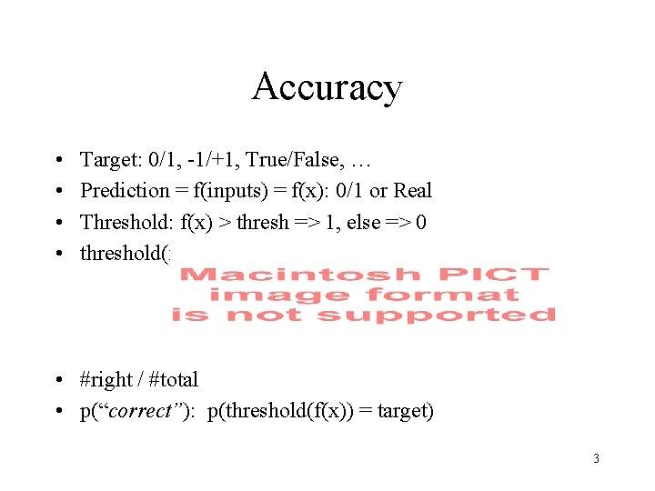 Accuracy • • Target: 0/1, -1/+1, True/False, … Prediction = f(inputs) = f(x): 0/1